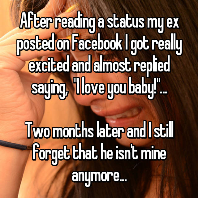 """After reading a status my ex posted on Facebook I got really excited and almost replied saying,  """"I love you baby!""""...  Two months later and I still forget that he isn't mine anymore..."""