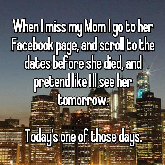 When I miss my Mom I go to her Facebook page, and scroll to the dates before she died, and pretend like I'll see her tomorrow.  Today's one of those days.