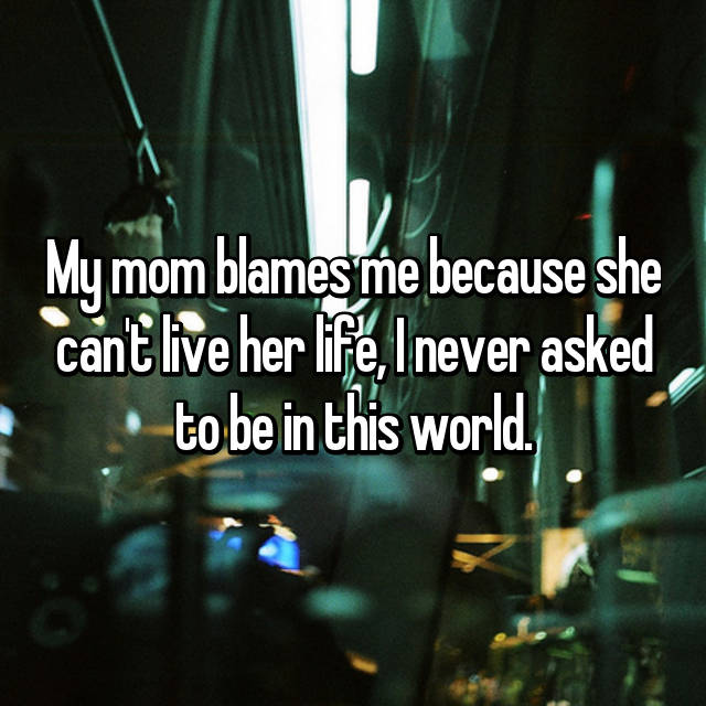 My mom blames me because she can't live her life, I never asked to be in this world.
