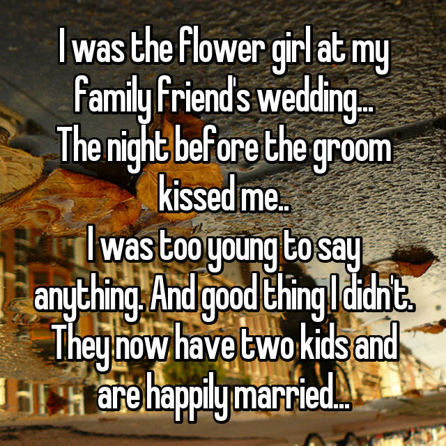 I was the flower girl at my family friend's wedding... The night before the groom kissed me.. I was too young to say anything. And good thing I didn't. They now have two kids and are happily married...