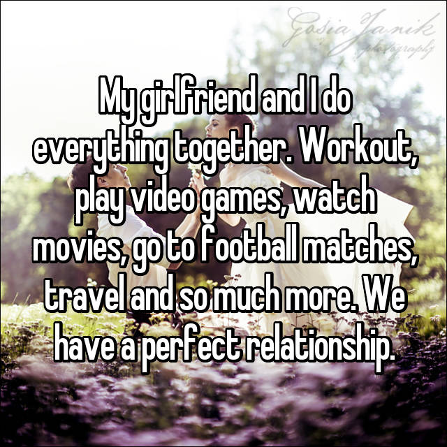 My girlfriend and I do everything together. Workout, play video games, watch movies, go to football matches, travel and so much more. We have a perfect relationship.
