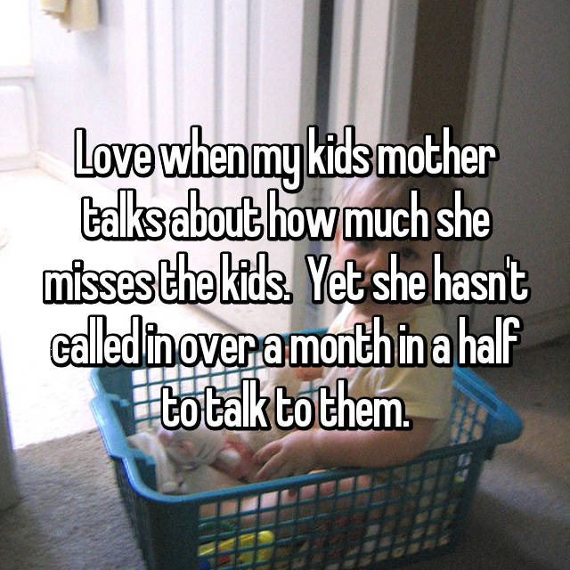 Love when my kids mother talks about how much she misses the kids.  Yet she hasn't called in over a month in a half to talk to them.