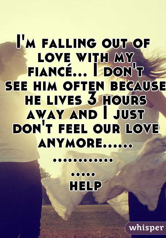 I'm falling out of love with my fiancé... I don't see him often because he lives 3 hours away and I just don't feel our love anymore....................... help