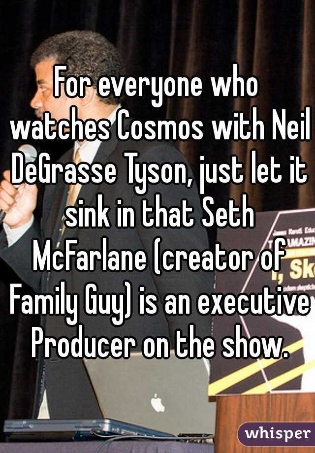 For everyone who watches Cosmos with Neil DeGrasse Tyson, just let it sink in that Seth McFarlane (creator of Family Guy) is an executive Producer on the show.