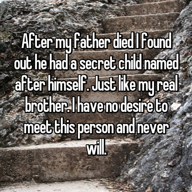 After my father died I found out he had a secret child named after himself. Just like my real brother. I have no desire to meet this person and never will.