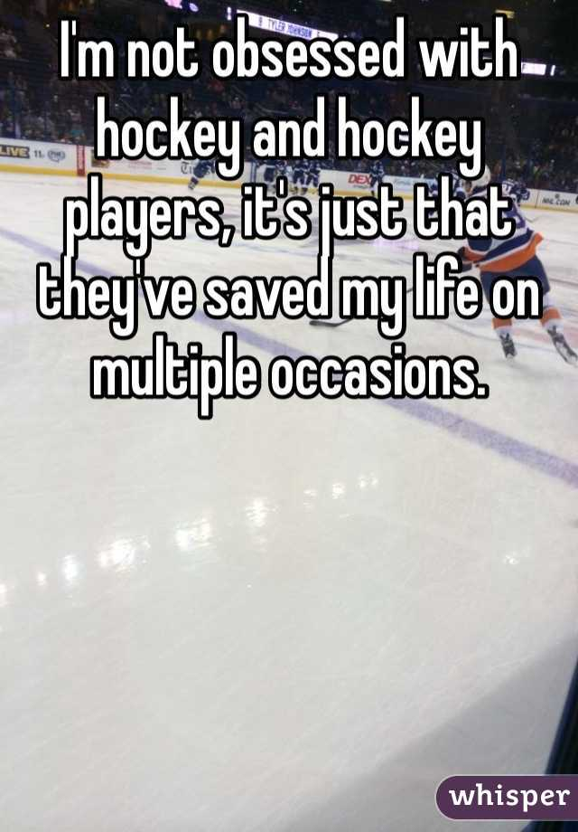 I'm not obsessed with hockey and hockey players, it's just that they've saved my life on multiple occasions.