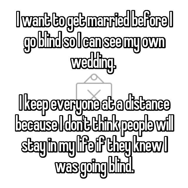 I want to get married before I go blind so I can see my own wedding.   I keep everyone at a distance because I don't think people will stay in my life if they knew I was going blind.
