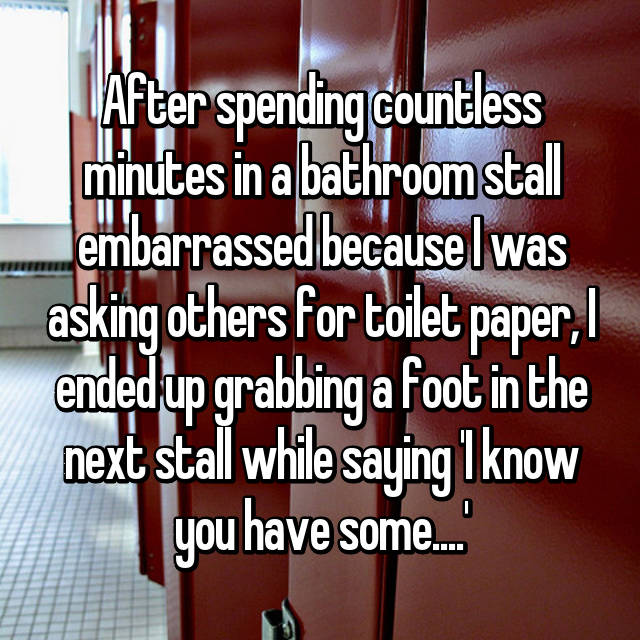 After spending countless minutes in a bathroom stall embarrassed because I was asking others for toilet paper, I ended up grabbing a foot in the next stall while saying 'I know you have some....'