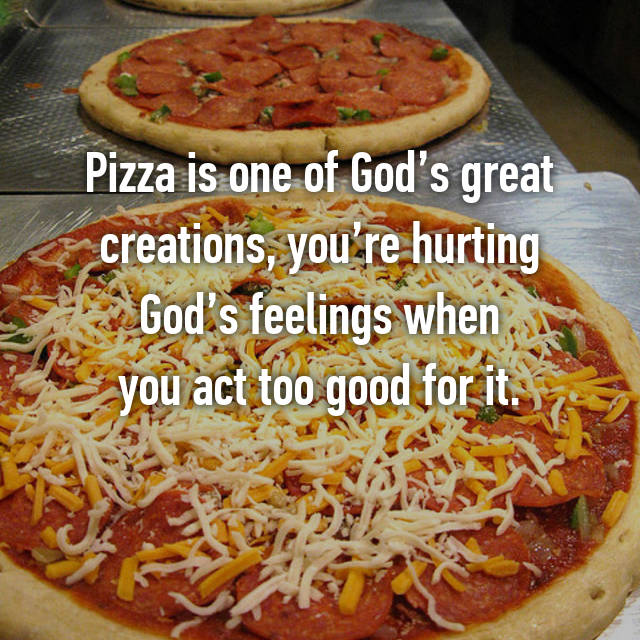 Pizza is one of God's great creations, you're hurting God's feelings when you act too good for it.
