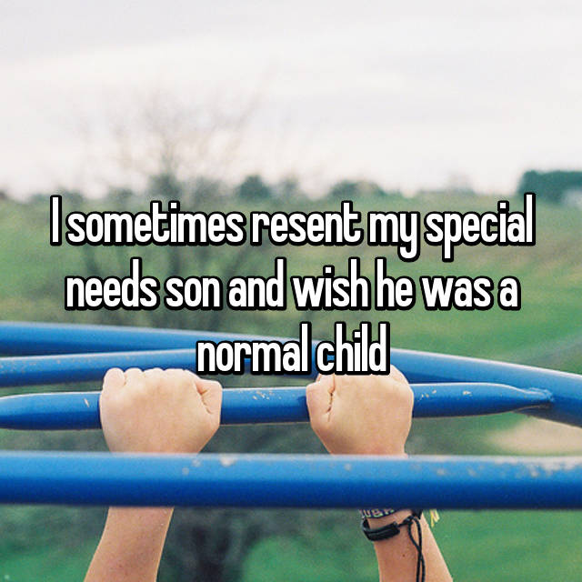 I sometimes resent my special needs son and wish he was a normal child