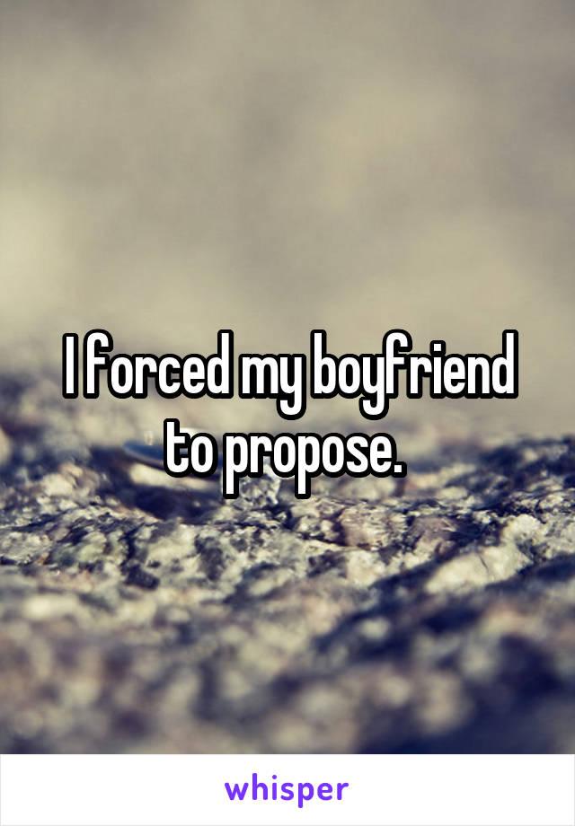 I forced my boyfriend to propose.