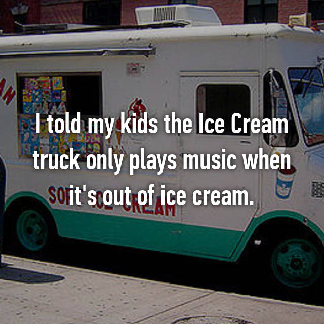 I told my kids the Ice Cream truck only plays music when it's out of ice cream.