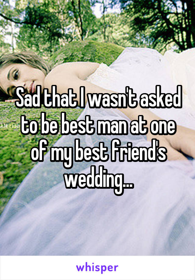 Sad that I wasn't asked to be best man at one of my best friend's wedding...