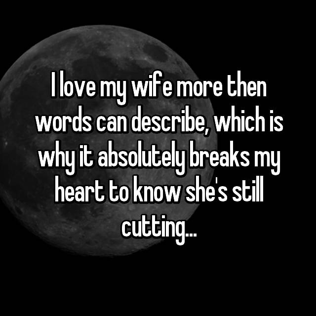 I love my wife more then words can describe, which is why it absolutely breaks my heart to know she's still cutting...