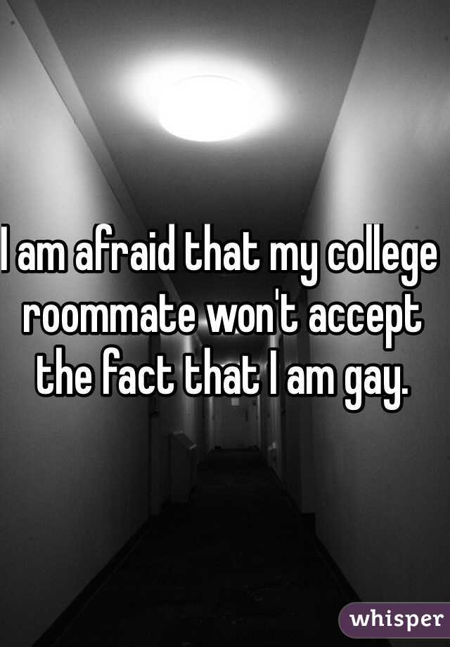 I am afraid that my college roommate won't accept the fact that I am gay.