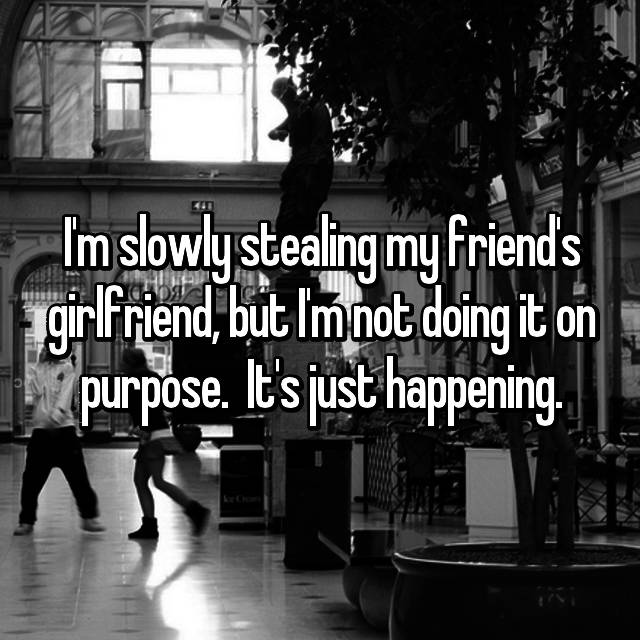 I'm slowly stealing my friend's girlfriend, but I'm not doing it on purpose.  It's just happening.