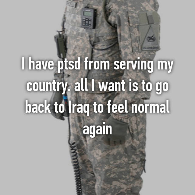 I have ptsd from serving my country. all I want is to go back to Iraq to feel normal again