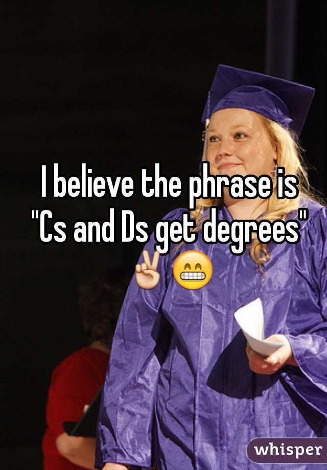 i believe the phrase is cs and ds get degrees