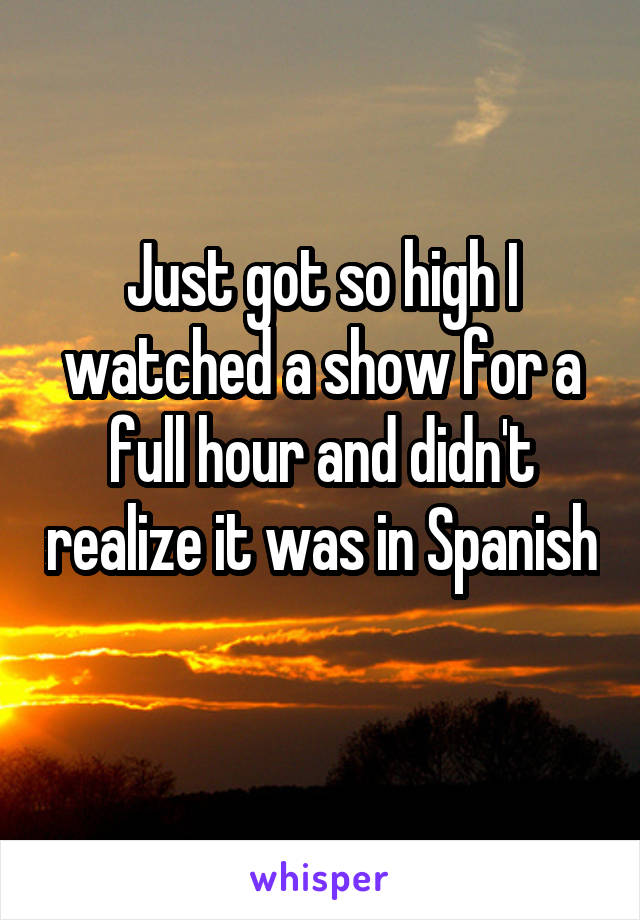 Just got so high I watched a show for a full hour and didn't realize it was in Spanish