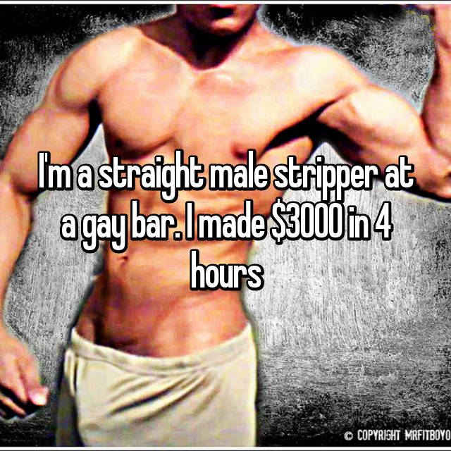 I'm a straight male stripper at a gay bar. I made $3000 in 4 hours