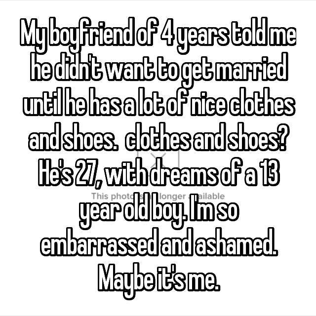 My boyfriend of 4 years told me he didn't want to get married until he has a lot of nice clothes and shoes. 😒 clothes and shoes? He's 27, with dreams of a 13 year old boy. I'm so embarrassed and ashamed. Maybe it's me.