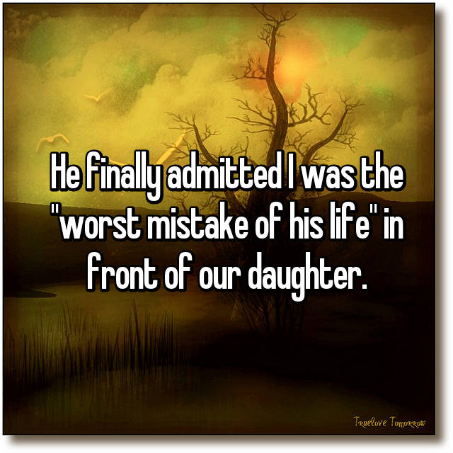 """He finally admitted I was the """"worst mistake of his life"""" in front of our daughter."""