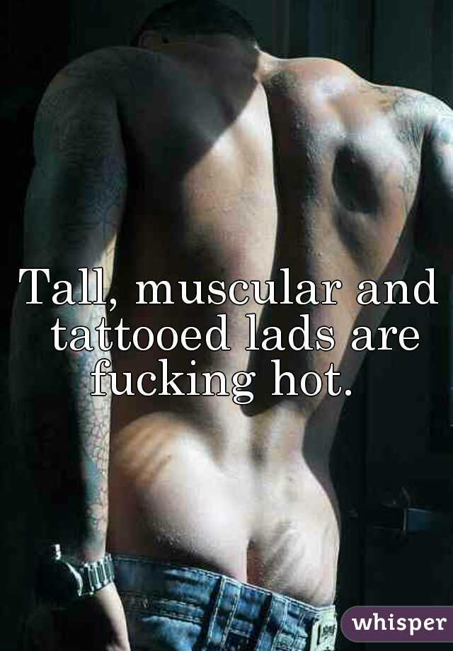 Tall, muscular and tattooed lads are fucking hot.