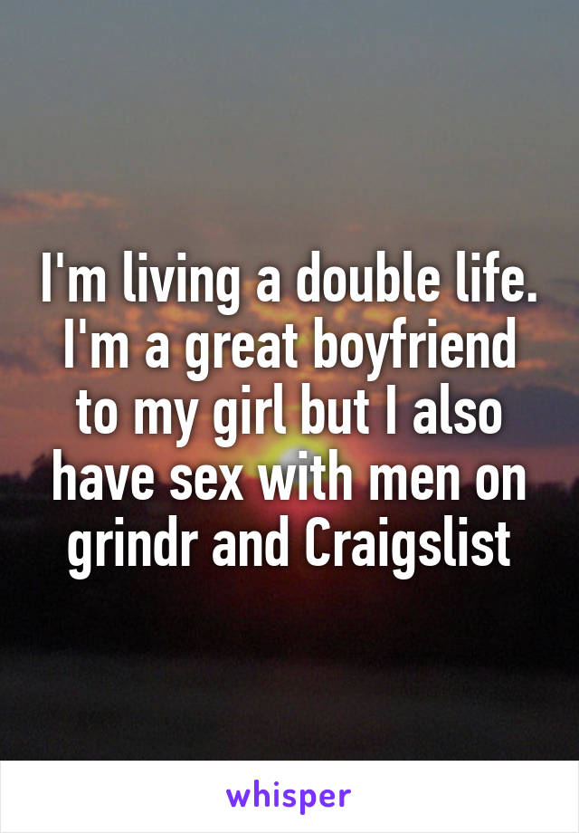 I'm living a double life. I'm a great boyfriend to my girl but I also have sex with men on grindr and Craigslist
