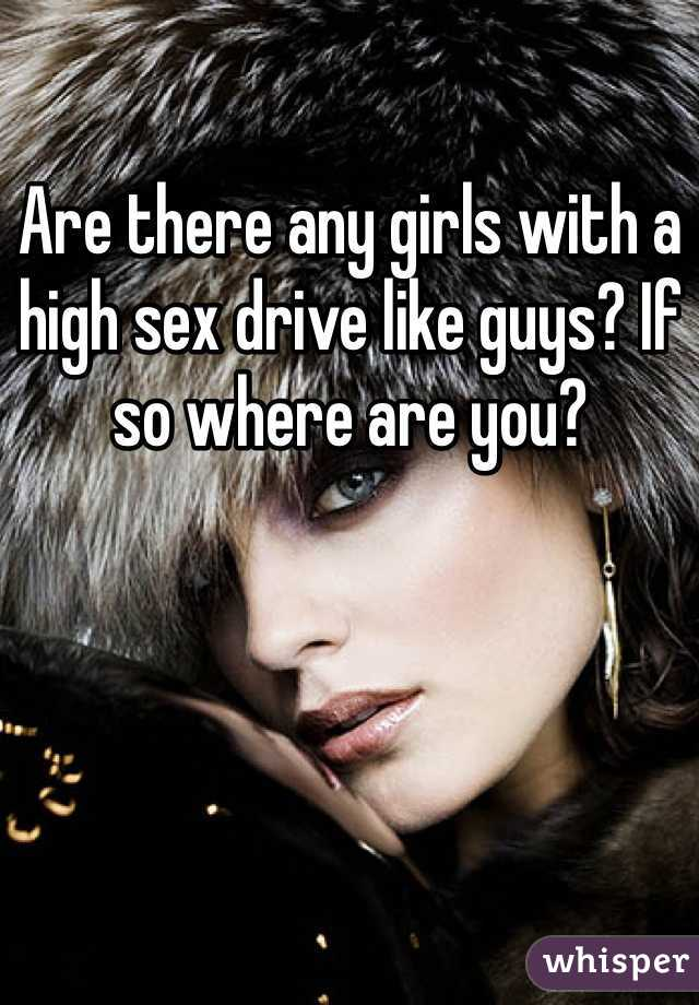 Are there any girls with a high sex drive like guys? If so where are you?