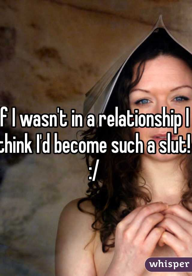 If I wasn't in a relationship I think I'd become such a slut! :/