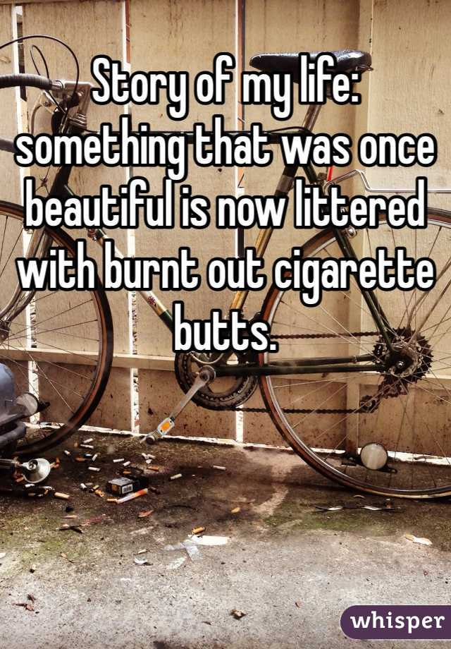 Story of my life: something that was once beautiful is now littered with burnt out cigarette butts.