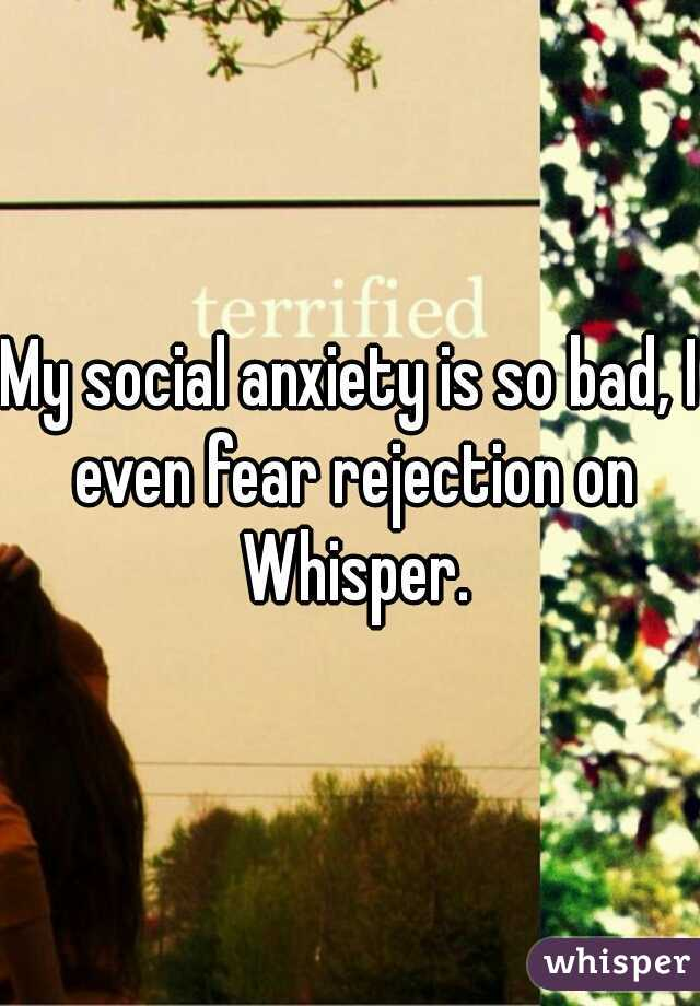 My social anxiety is so bad, I even fear rejection on Whisper.