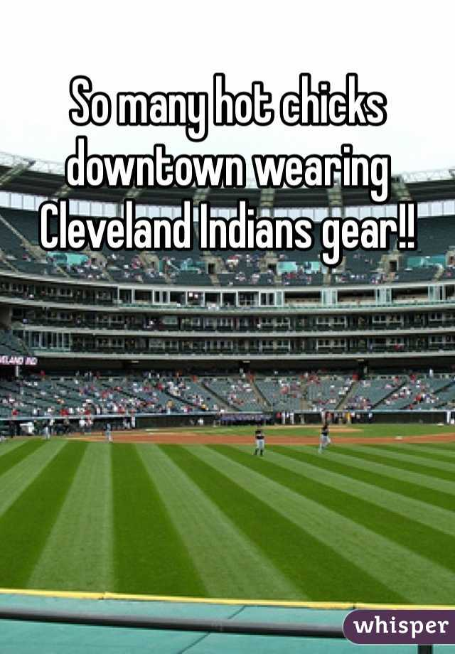 So many hot chicks downtown wearing Cleveland Indians gear!!