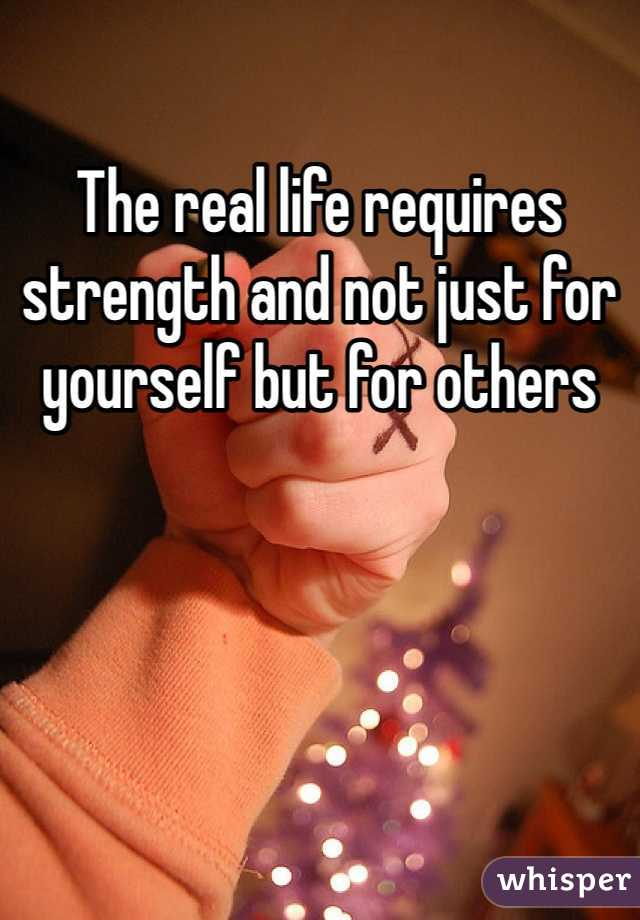 The real life requires strength and not just for yourself but for others