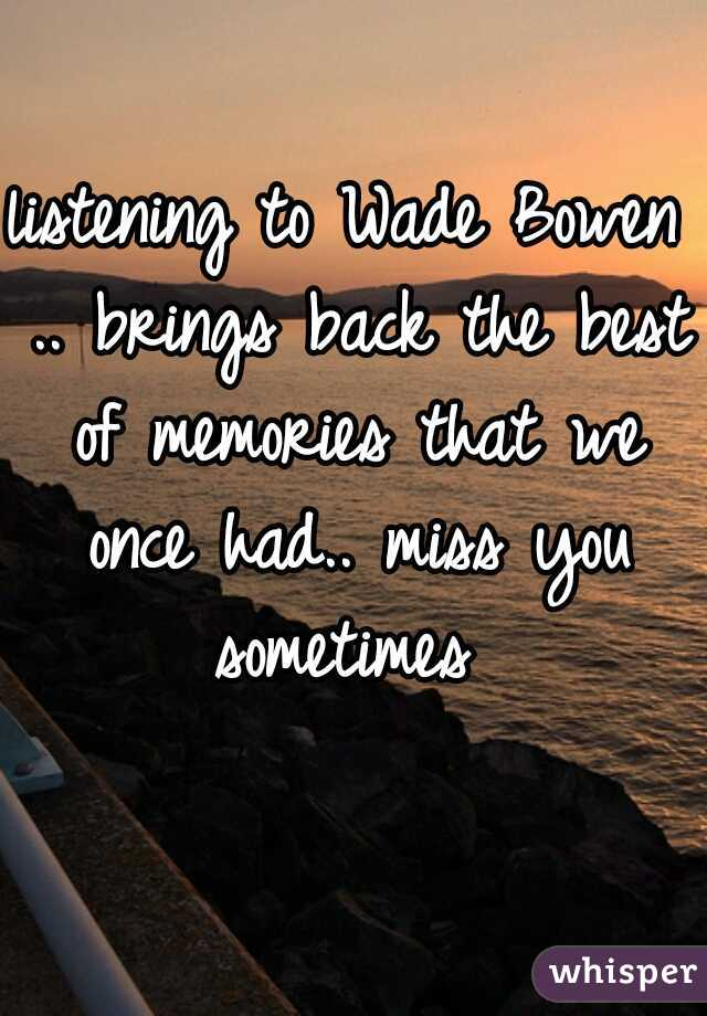 listening to Wade Bowen .. brings back the best of memories that we once had.. miss you sometimes