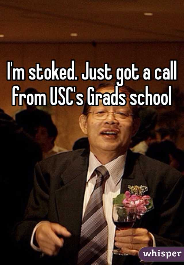 I'm stoked. Just got a call from USC's Grads school