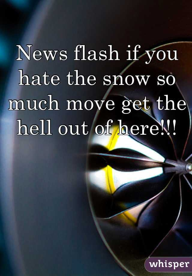 News flash if you hate the snow so much move get the hell out of here!!!