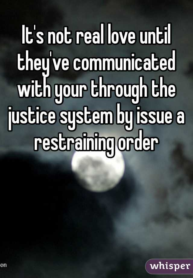 It's not real love until they've communicated with your through the justice system by issue a restraining order