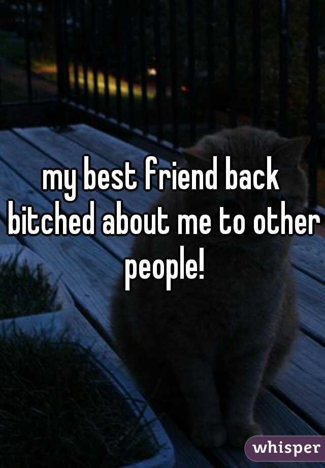 my best friend back bitched about me to other people!