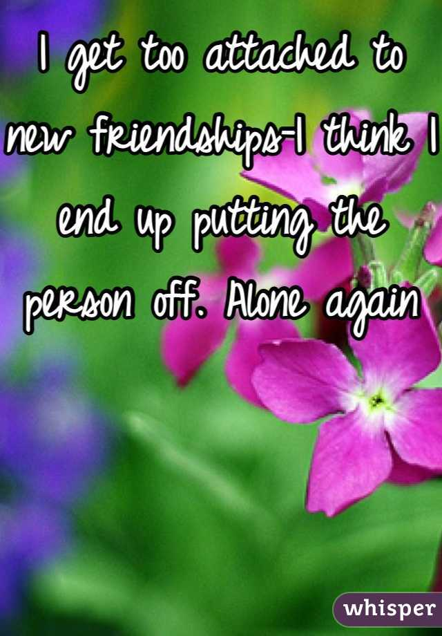 I get too attached to new friendships-I think I end up putting the person off. Alone again