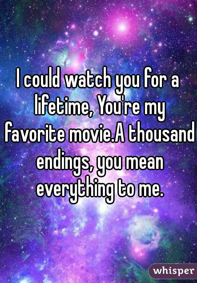 I could watch you for a lifetime, You're my favorite movie.A thousand endings, you mean everything to me.