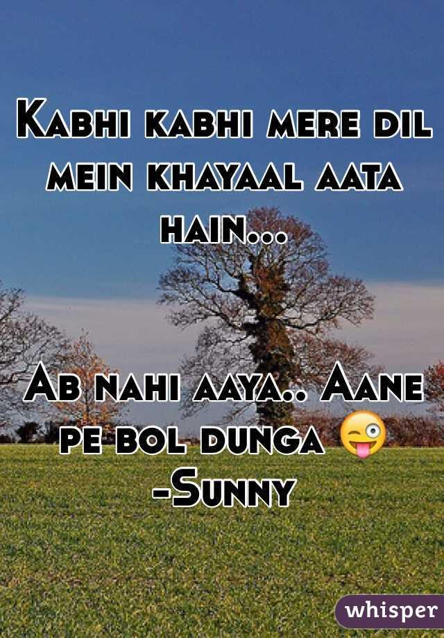 Kabhi kabhi mere dil mein khayaal aata hain...   Ab nahi aaya.. Aane pe bol dunga 😜 -Sunny