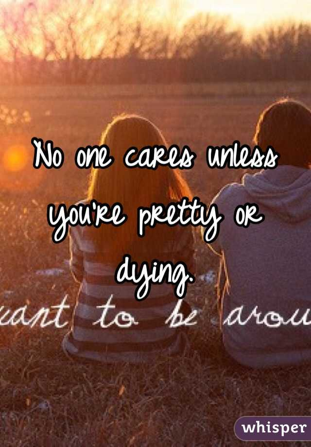 No one cares unless you're pretty or dying.