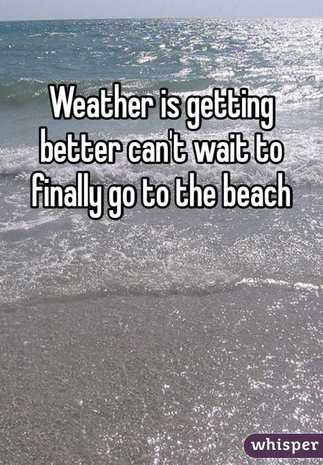 Weather is getting better can't wait to finally go to the beach