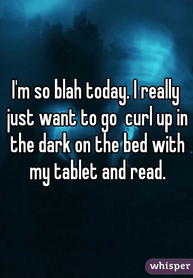 I'm so blah today. I really just want to go  curl up in the dark on the bed with my tablet and read.