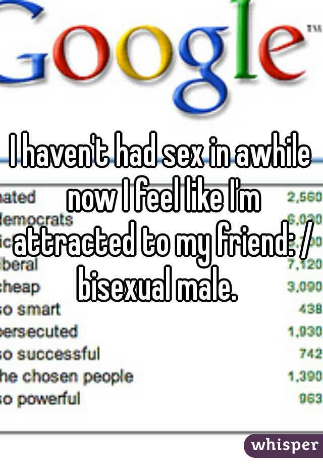 I haven't had sex in awhile now I feel like I'm attracted to my friend: /  bisexual male.
