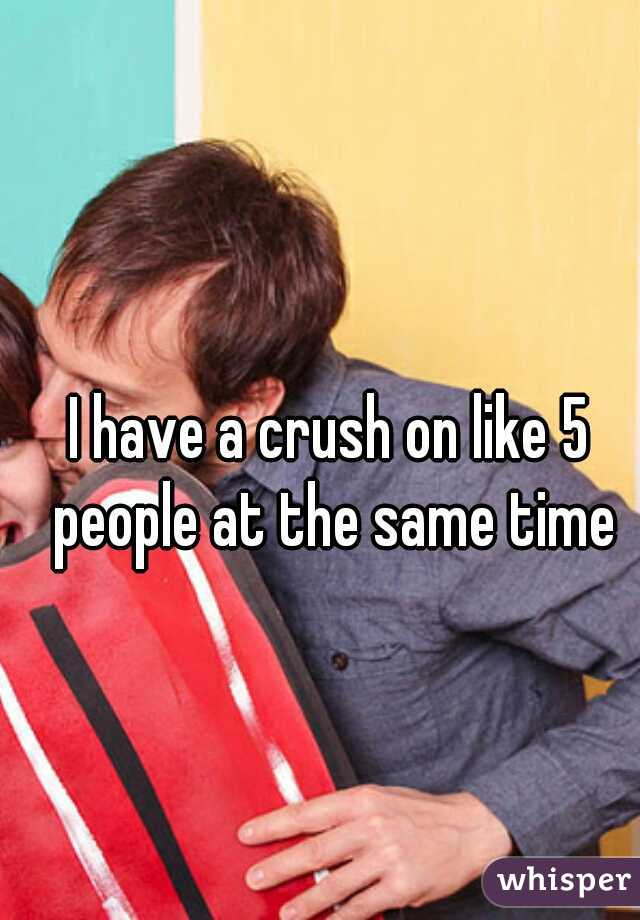 I have a crush on like 5 people at the same time