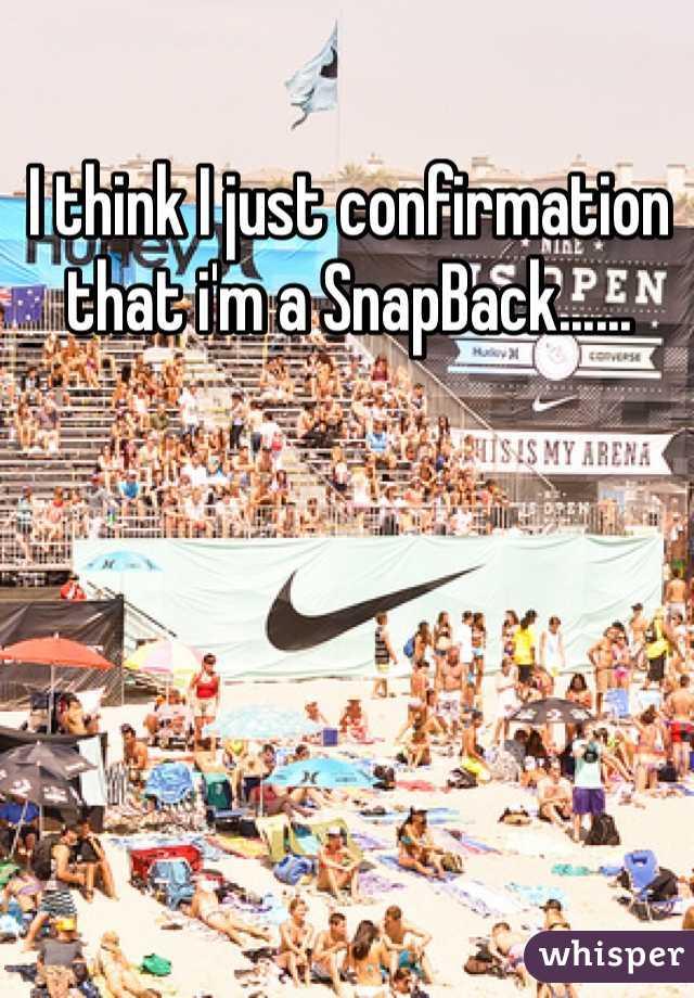 I think I just confirmation that i'm a SnapBack......