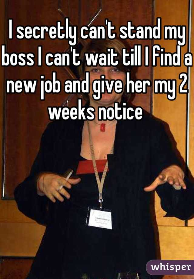 I secretly can't stand my boss I can't wait till I find a new job and give her my 2 weeks notice