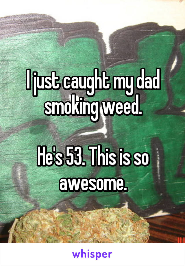 I just caught my dad smoking weed.  He's 53. This is so awesome.